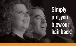 Simply put, you blew our hair back!